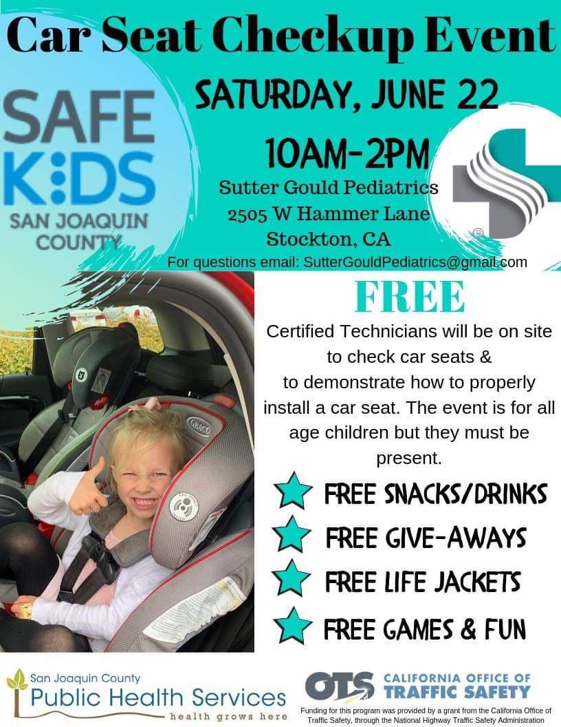 Flyer which reads: Car Seat Checkup Event. Saturday, June 22, 10AM to 2PM. Sutter Gould Pediatrics, 2505 West Hammer Lane, Stockton, CA. For questions, email SutterGouldPediatrics@gmail.com. Free certified technicians will be on site to check car seats and to demonstrate how to properly install a car seat. The event is for all age children but they must be present. Free snacks and drink, free giveaways, free life jackets, free game and fun.